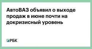 АвтоВАЗ объявил о выходе продаж в июне почти на докризисный уровень